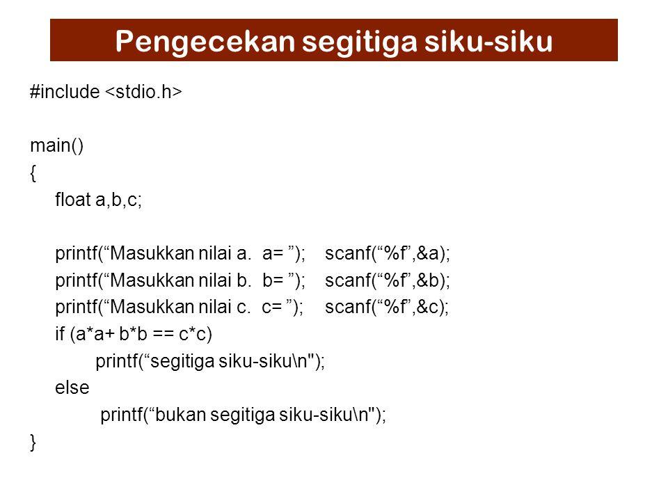 Pengecekan segitiga siku-siku #include main() { float a,b,c; printf( Masukkan nilai a.