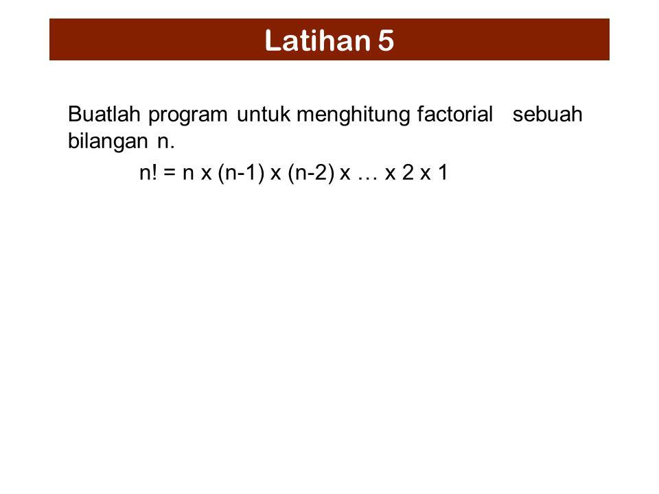 Latihan 5 Buatlah program untuk menghitung factorial sebuah bilangan n.