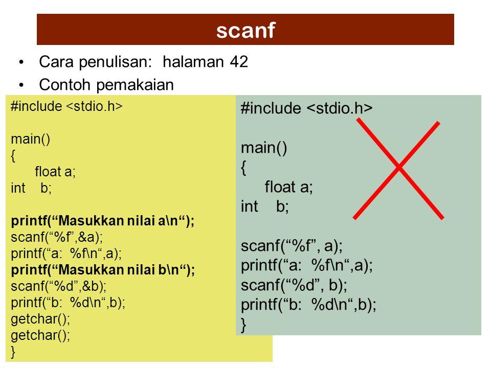 scanf Cara penulisan: halaman 42 Contoh pemakaian #include main() { float a; int b; printf( Masukkan nilai a\n ); scanf( %f ,&a); printf( a: %f\n ,a); printf( Masukkan nilai b\n ); scanf( %d ,&b); printf( b: %d\n ,b); getchar(); } #include main() { float a; int b; scanf( %f , a); printf( a: %f\n ,a); scanf( %d , b); printf( b: %d\n ,b); }