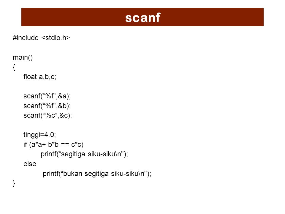 scanf #include main() { float a,b,c; scanf( %f ,&a); scanf( %f ,&b); scanf( %c ,&c); tinggi=4.0; if (a*a+ b*b == c*c) printf( segitiga siku-siku\n ); else printf( bukan segitiga siku-siku\n ); }