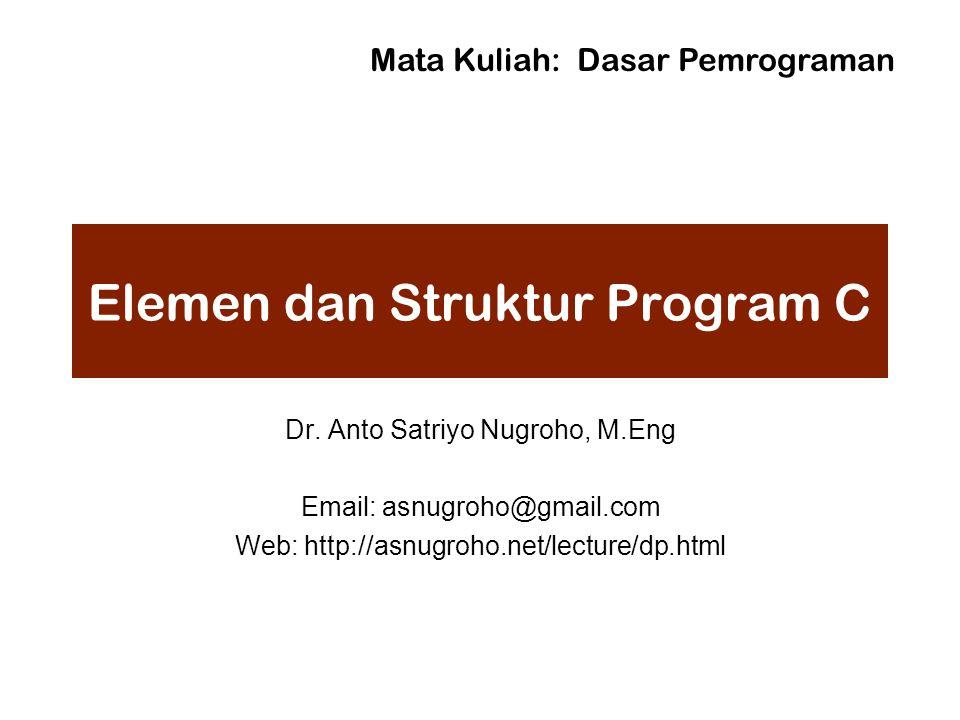 Elemen dan Struktur Program C Dr. Anto Satriyo Nugroho, M.Eng Email: asnugroho@gmail.com Web: http://asnugroho.net/lecture/dp.html Mata Kuliah: Dasar
