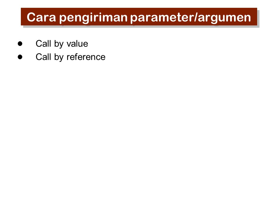 Cara pengiriman parameter/argumen Call by value Call by reference