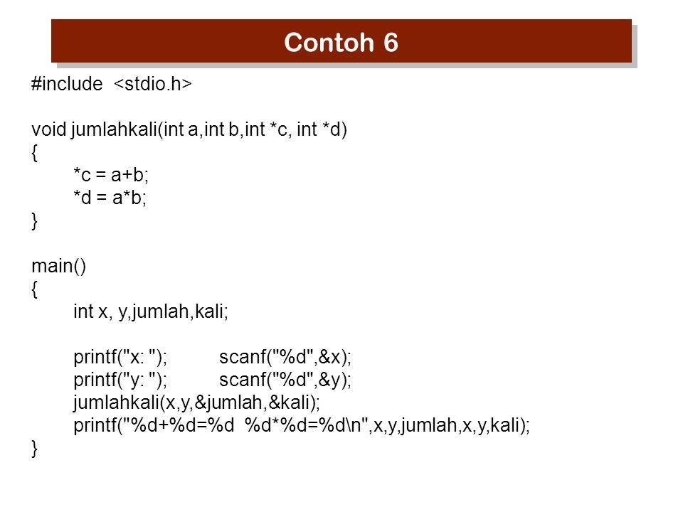 Contoh 6 #include void jumlahkali(int a,int b,int *c, int *d) { *c = a+b; *d = a*b; } main() { int x, y,jumlah,kali; printf( x: ); scanf( %d ,&x); printf( y: ); scanf( %d ,&y); jumlahkali(x,y,&jumlah,&kali); printf( %d+%d=%d %d*%d=%d\n ,x,y,jumlah,x,y,kali); }