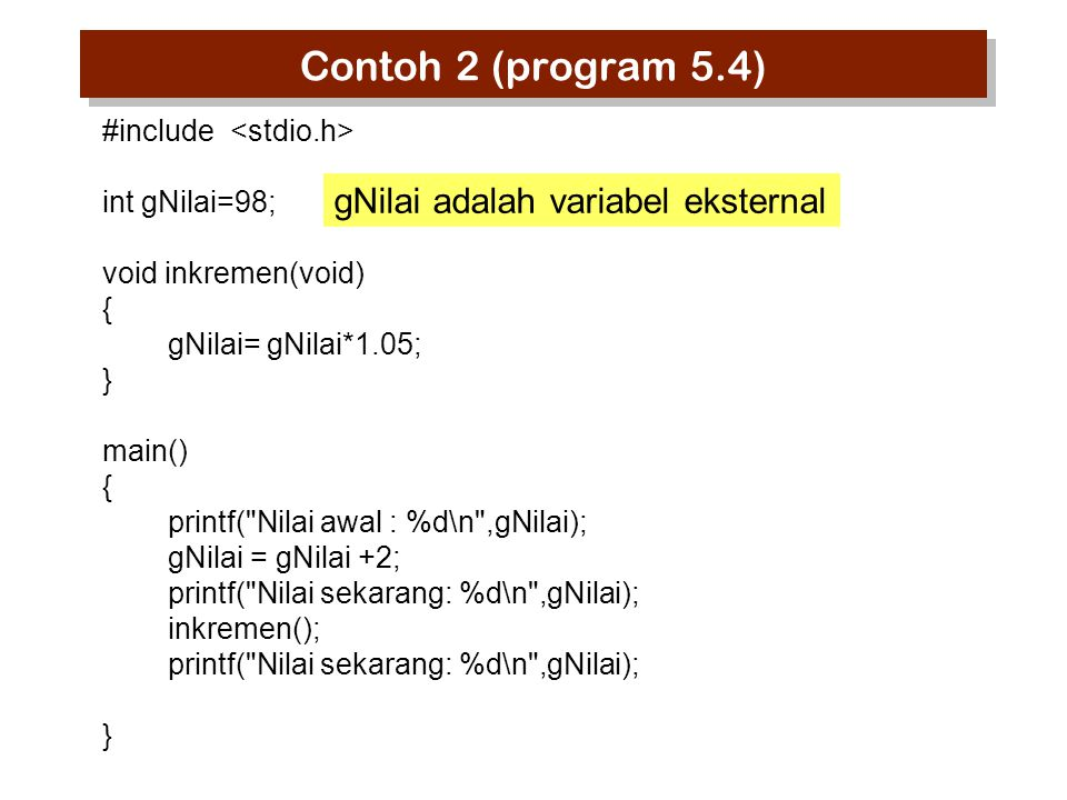 Contoh 2 (program 5.4) #include int gNilai=98; void inkremen(void) { gNilai= gNilai*1.05; } main() { printf(