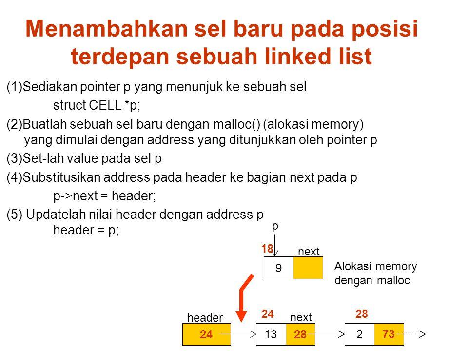 Menambahkan sel baru pada posisi terdepan sebuah linked list (1)Sediakan pointer p yang menunjuk ke sebuah sel struct CELL *p; (2)Buatlah sebuah sel baru dengan malloc() (alokasi memory) yang dimulai dengan address yang ditunjukkan oleh pointer p (3)Set-lah value pada sel p (4)Substitusikan address pada header ke bagian next pada p p->next = header; (5) Updatelah nilai header dengan address p header = p; 242813732 24 28 p 9 18 next header next Alokasi memory dengan malloc