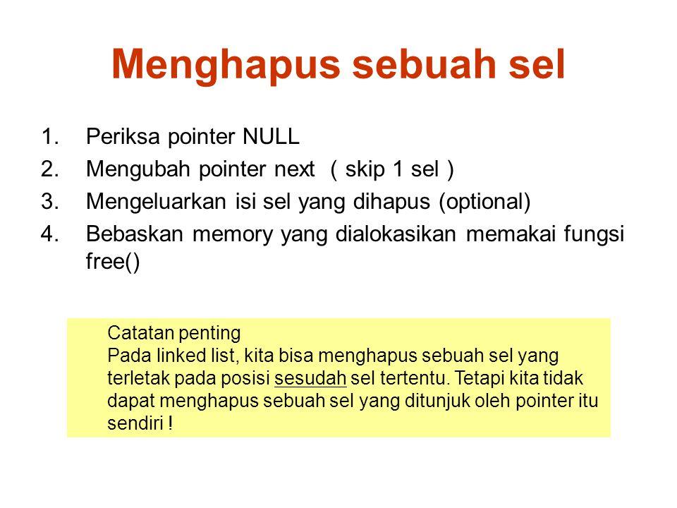 Menghapus sebuah sel 1.Periksa pointer NULL 2.Mengubah pointer next ( skip 1 sel ) 3.Mengeluarkan isi sel yang dihapus (optional) 4.Bebaskan memory yang dialokasikan memakai fungsi free() Catatan penting Pada linked list, kita bisa menghapus sebuah sel yang terletak pada posisi sesudah sel tertentu.