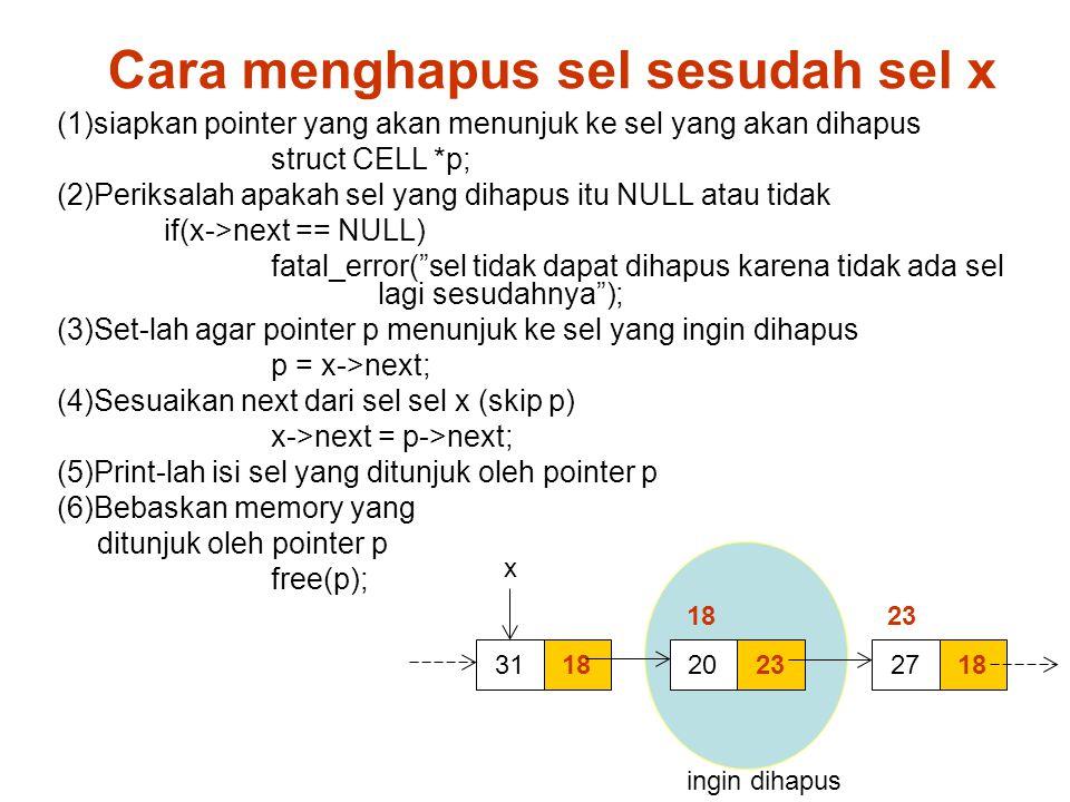 削除 指定セル直後のセルを削除 1831 x 23201827 (1)siapkan pointer yang akan menunjuk ke sel yang akan dihapus struct CELL *p; (2)Periksalah apakah sel yang dihapus itu NULL atau tidak if(x->next == NULL) fatal_error( sel tidak dapat dihapus karena tidak ada sel lagi sesudahnya ); (3)Set-lah agar pointer p menunjuk ke sel yang ingin dihapus p = x->next; (4)Sesuaikan next dari sel sel x (skip p) x->next = p->next; (5)Print-lah isi sel yang ditunjuk oleh pointer p (6)Bebaskan memory yang ditunjuk oleh pointer p free(p); 18 23 ingin dihapus Cara menghapus sel sesudah sel x