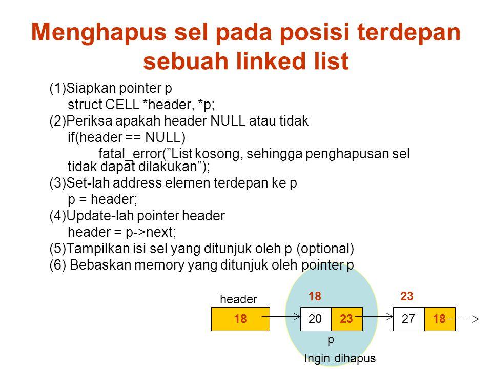 1823201827 (1)Siapkan pointer p struct CELL *header, *p; (2)Periksa apakah header NULL atau tidak if(header == NULL) fatal_error( List kosong, sehingga penghapusan sel tidak dapat dilakukan ); (3)Set-lah address elemen terdepan ke p p = header; (4)Update-lah pointer header header = p->next; (5)Tampilkan isi sel yang ditunjuk oleh p (optional) (6) Bebaskan memory yang ditunjuk oleh pointer p 18 23 Ingin dihapus header p Menghapus sel pada posisi terdepan sebuah linked list
