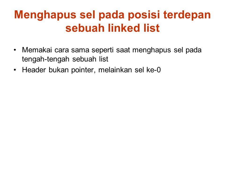 Menghapus sel pada posisi terdepan sebuah linked list Memakai cara sama seperti saat menghapus sel pada tengah-tengah sebuah list Header bukan pointer, melainkan sel ke-0