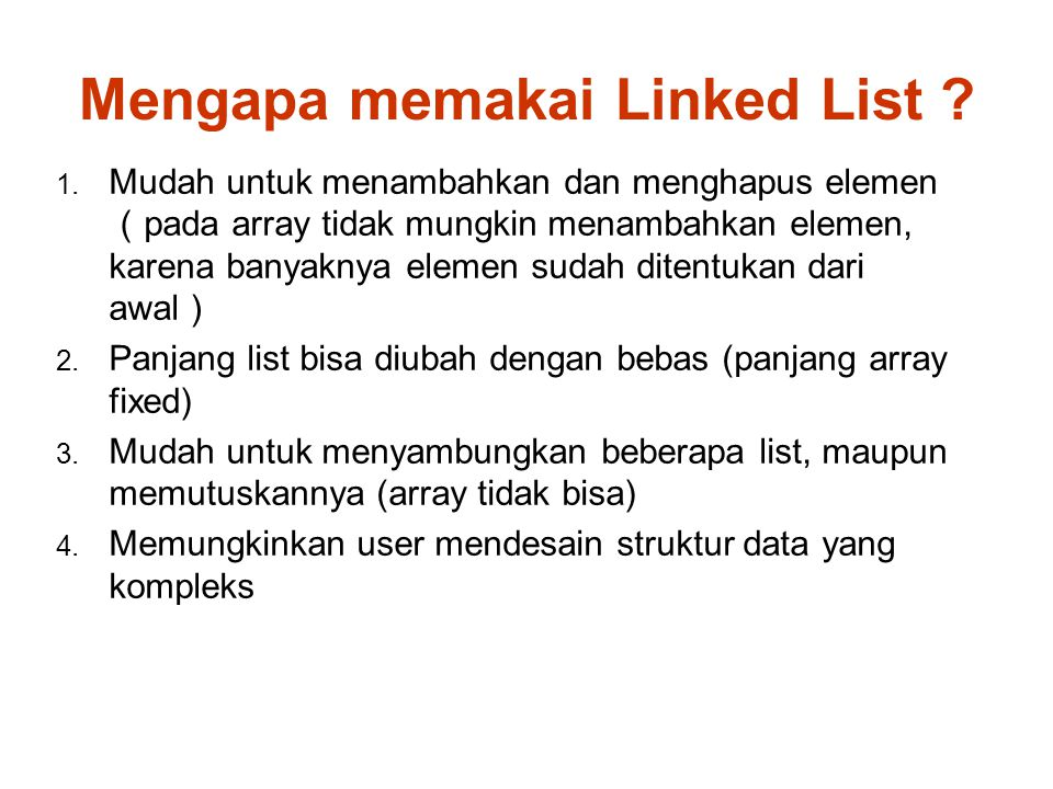 Array vs Linked List ArrayLinked List Penambahan dan penghapusan elemen Tidak mungkinMungkin Panjang listFixedBisa diubah Akses ke elemen Random access cepat Sequential access (harus mengikuti pointer satu demi satu) lambat
