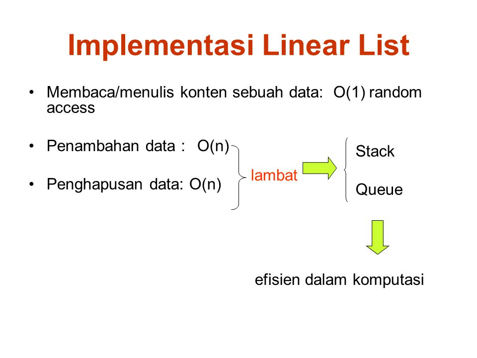 Implementasi Linear List lambat Membaca/menulis konten sebuah data: O(1) random access Penambahan data : O(n) Penghapusan data: O(n) efisien dalam kom
