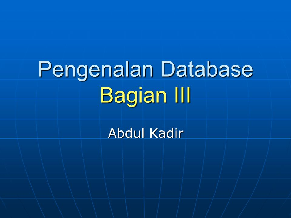 Pengenalan Database Bagian III Abdul Kadir