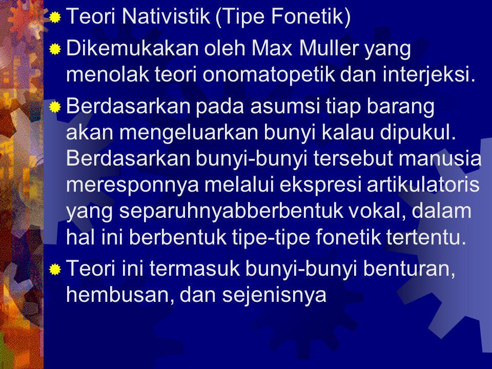  Teori Nativistik (Tipe Fonetik)  Dikemukakan oleh Max Muller yang menolak teori onomatopetik dan interjeksi.  Berdasarkan pada asumsi tiap barang