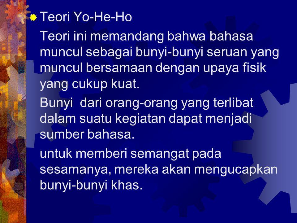  Teori Yo-He-Ho Teori ini memandang bahwa bahasa muncul sebagai bunyi-bunyi seruan yang muncul bersamaan dengan upaya fisik yang cukup kuat. Bunyi da