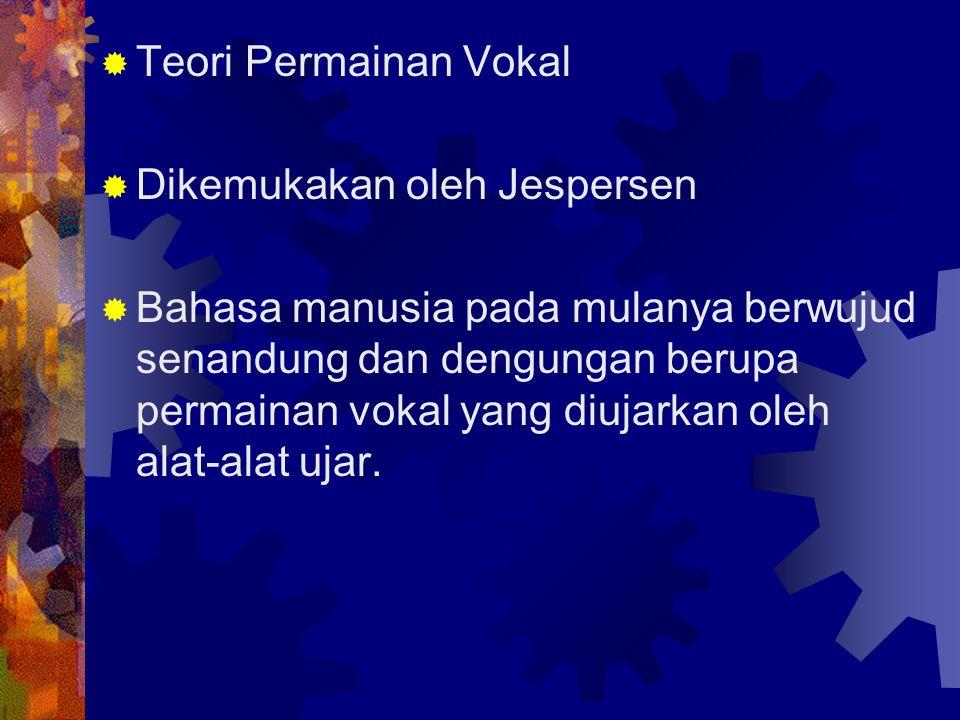  Teori Permainan Vokal  Dikemukakan oleh Jespersen  Bahasa manusia pada mulanya berwujud senandung dan dengungan berupa permainan vokal yang diujar