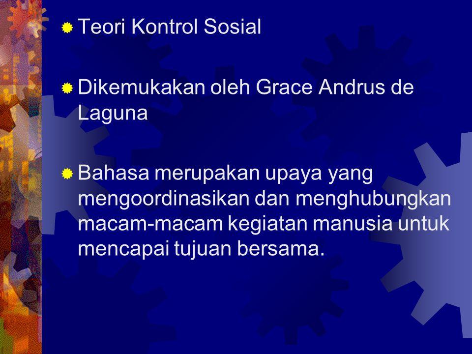  Teori Kontrol Sosial  Dikemukakan oleh Grace Andrus de Laguna  Bahasa merupakan upaya yang mengoordinasikan dan menghubungkan macam-macam kegiatan