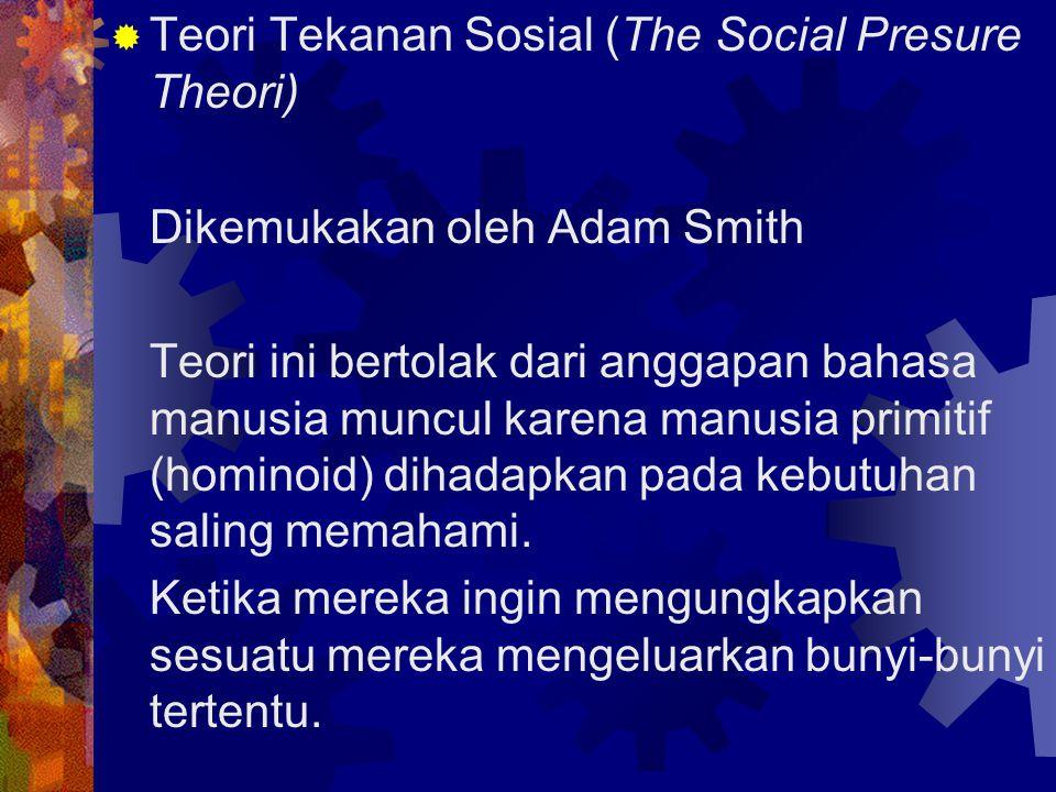  Teori Tekanan Sosial (The Social Presure Theori) Dikemukakan oleh Adam Smith Teori ini bertolak dari anggapan bahasa manusia muncul karena manusia p