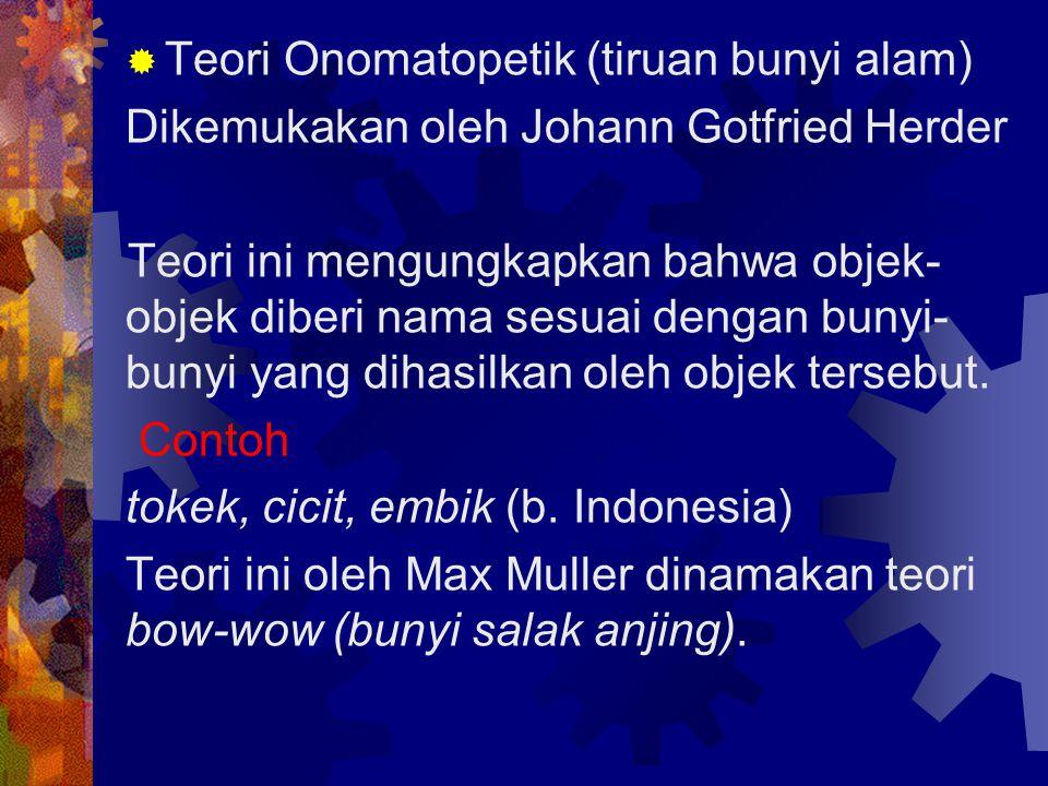  Teori Onomatopetik (tiruan bunyi alam) Dikemukakan oleh Johann Gotfried Herder Teori ini mengungkapkan bahwa objek- objek diberi nama sesuai dengan