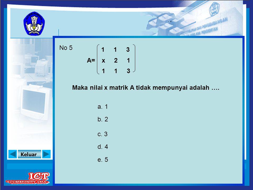 Keluar No 5 A= Maka nilai x matrik A tidak mempunyai adalah …. a. 1 b. 2 c. 3 d. 4 e. 5 1 x 1 3 1 3 1 2 1