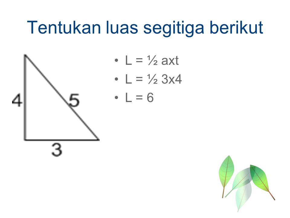 Tentukan luas segitiga berikut L = ½ axt L = ½ 3x4 L = 6