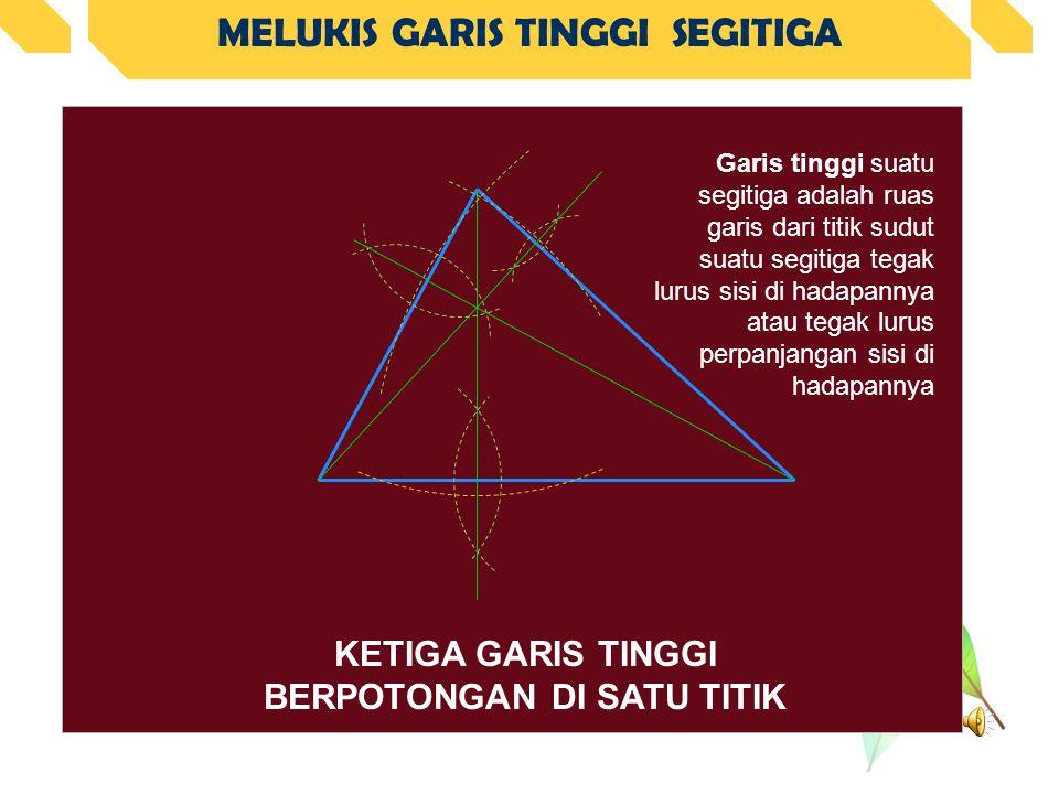 MELUKIS GARIS TINGGI SEGITIGA KETIGA GARIS TINGGI BERPOTONGAN DI SATU TITIK Garis tinggi suatu segitiga adalah ruas garis dari titik sudut suatu segitiga tegak lurus sisi di hadapannya atau tegak lurus perpanjangan sisi di hadapannya