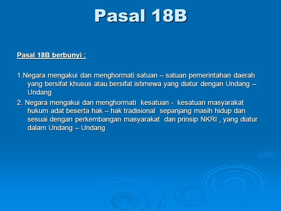 Pasal 18B Pasal 18B berbunyi : 1.Negara mengakui dan menghormati satuan – satuan pemerintahan daerah yang bersifat khusus atau bersifat istimewa yang