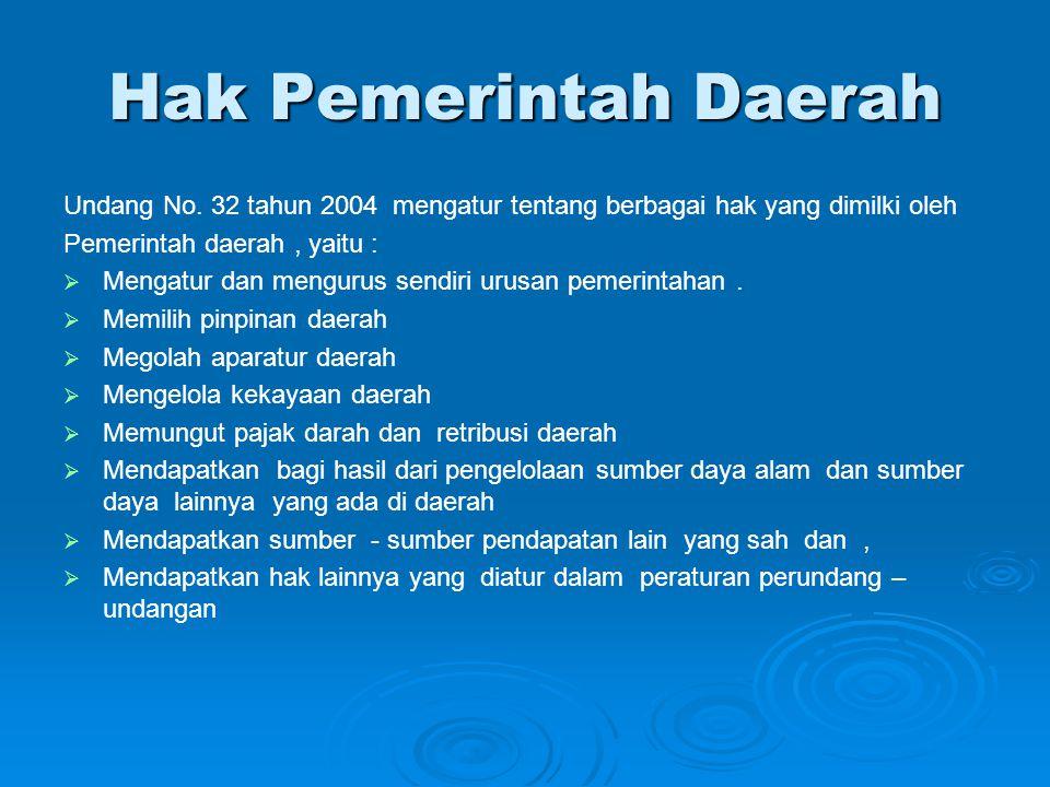 Hak Pemerintah Daerah Undang No. 32 tahun 2004 mengatur tentang berbagai hak yang dimilki oleh Pemerintah daerah, yaitu :   Mengatur dan mengurus se