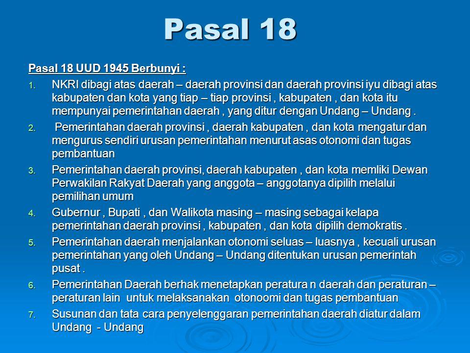 Pasal 18 Pasal 18 UUD 1945 Berbunyi : 1. NKRI dibagi atas daerah – daerah provinsi dan daerah provinsi iyu dibagi atas kabupaten dan kota yang tiap –