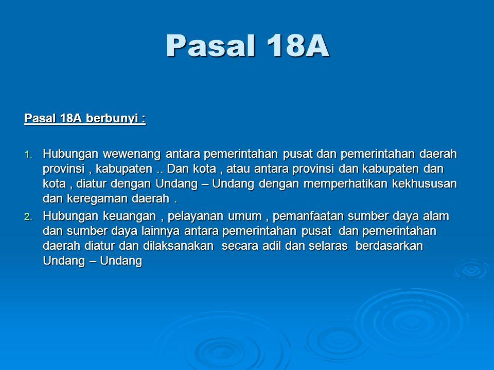 Pasal 18A Pasal 18A berbunyi : 1. Hubungan wewenang antara pemerintahan pusat dan pemerintahan daerah provinsi, kabupaten.. Dan kota, atau antara prov