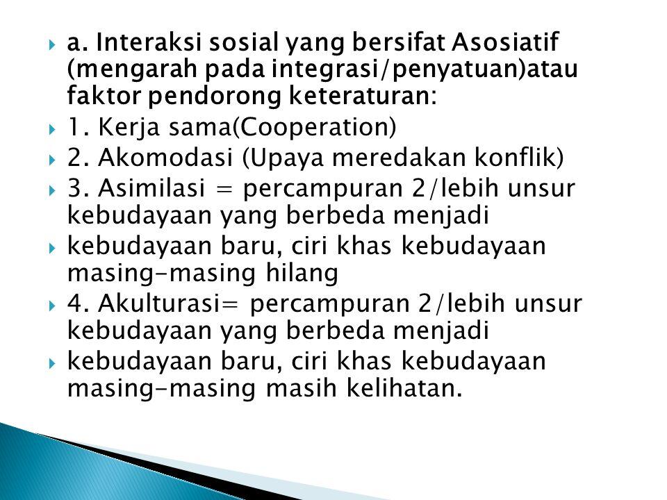  a. Interaksi sosial yang bersifat Asosiatif (mengarah pada integrasi/penyatuan)atau faktor pendorong keteraturan:  1. Kerja sama(Cooperation)  2.