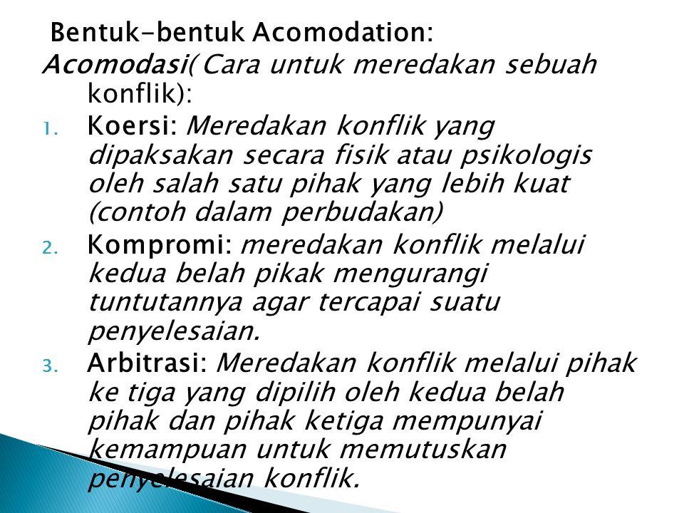 Bentuk-bentuk Acomodation: Acomodasi( Cara untuk meredakan sebuah konflik): 1. Koersi: Meredakan konflik yang dipaksakan secara fisik atau psikologis