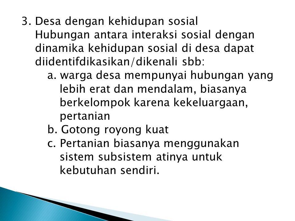 3. Desa dengan kehidupan sosial Hubungan antara interaksi sosial dengan dinamika kehidupan sosial di desa dapat diidentifdikasikan/dikenali sbb: a. wa