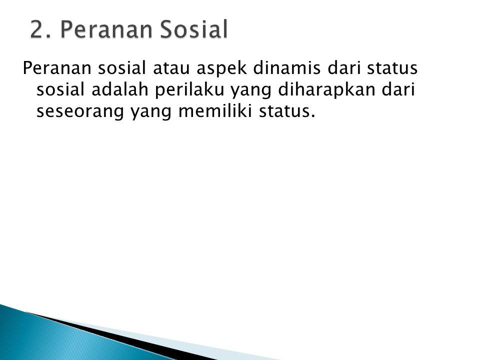 Peranan sosial atau aspek dinamis dari status sosial adalah perilaku yang diharapkan dari seseorang yang memiliki status. 2. Peranan Sosial