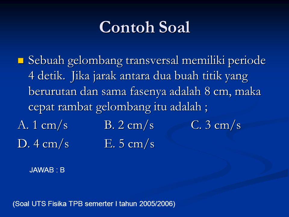 Contoh Soal Sebuah gelombang transversal memiliki periode 4 detik. Jika jarak antara dua buah titik yang berurutan dan sama fasenya adalah 8 cm, maka