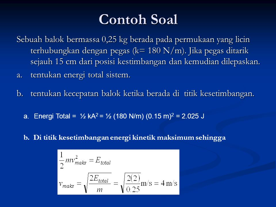 Contoh Soal Sebuah balok bermassa 0,25 kg berada pada permukaan yang licin terhubungkan dengan pegas (k= 180 N/m). Jika pegas ditarik sejauh 15 cm dar