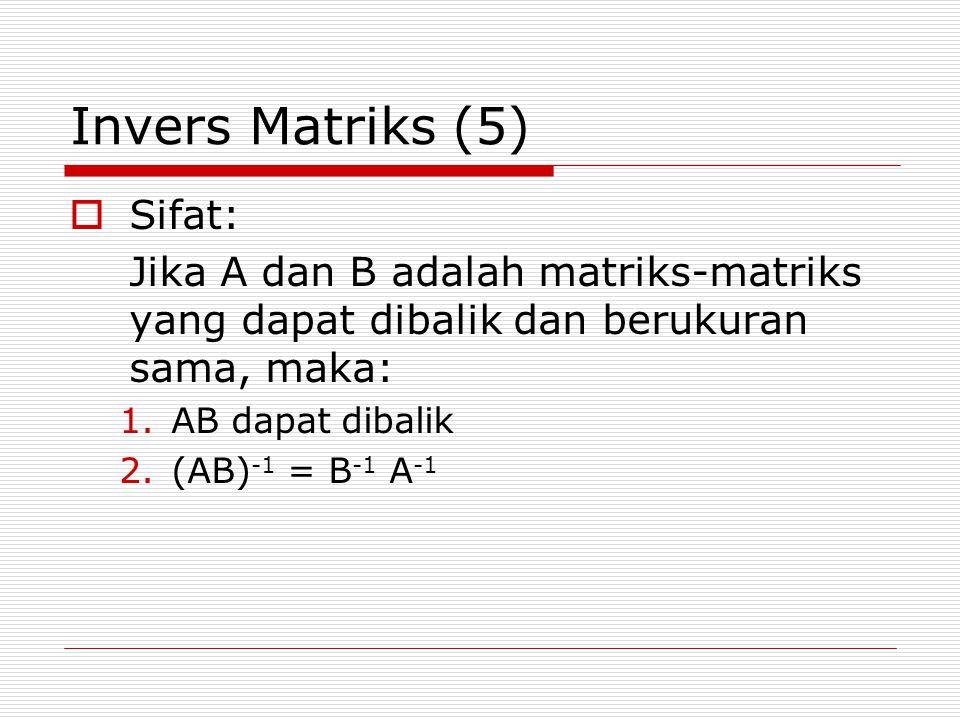 Invers Matriks (5)  Sifat: Jika A dan B adalah matriks-matriks yang dapat dibalik dan berukuran sama, maka: 1.AB dapat dibalik 2.(AB) -1 = B -1 A -1