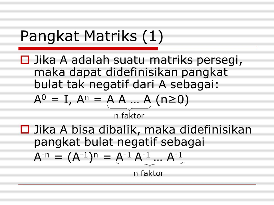 Pangkat Matriks (1)  Jika A adalah suatu matriks persegi, maka dapat didefinisikan pangkat bulat tak negatif dari A sebagai: A 0 = I, A n = A A … A (n≥0) n faktor  Jika A bisa dibalik, maka didefinisikan pangkat bulat negatif sebagai A -n = (A -1 ) n = A -1 A -1 … A -1 n faktor