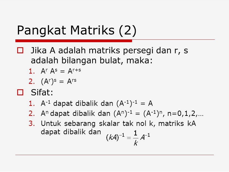 Pangkat Matriks (2)  Jika A adalah matriks persegi dan r, s adalah bilangan bulat, maka: 1.A r A s = A r+s 2.(A r ) s = A rs  Sifat: 1.A -1 dapat di