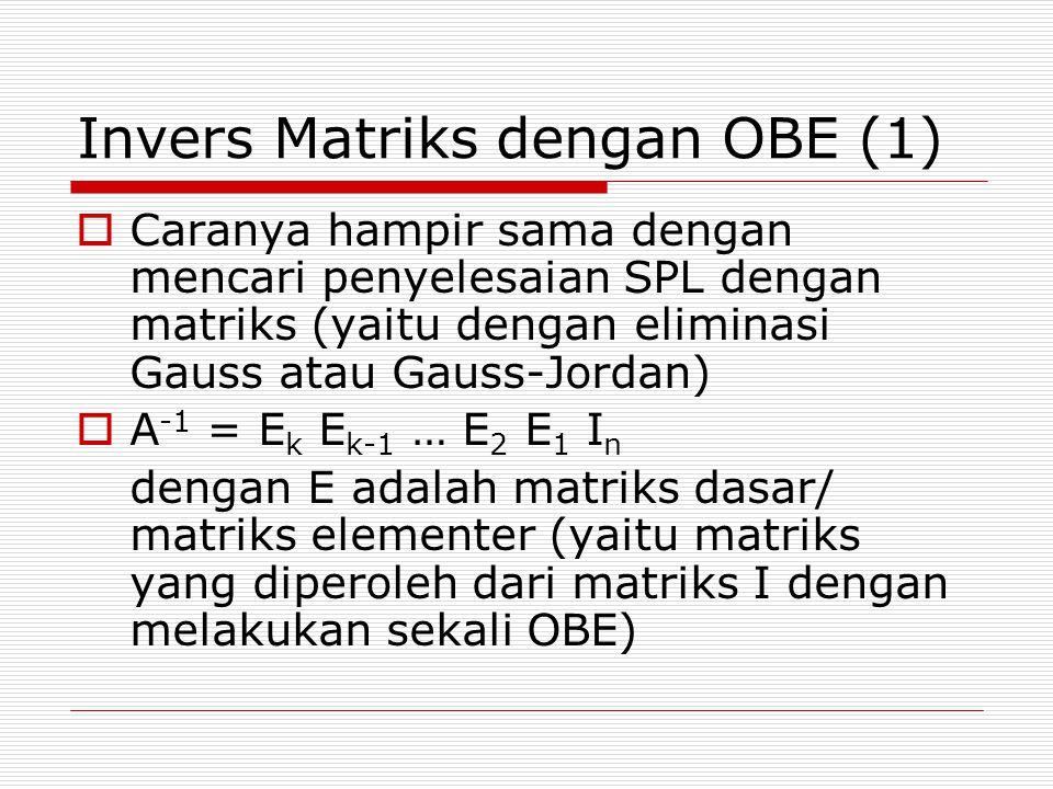 Invers Matriks dengan OBE (1)  Caranya hampir sama dengan mencari penyelesaian SPL dengan matriks (yaitu dengan eliminasi Gauss atau Gauss-Jordan)  A -1 = E k E k-1 … E 2 E 1 I n dengan E adalah matriks dasar/ matriks elementer (yaitu matriks yang diperoleh dari matriks I dengan melakukan sekali OBE)