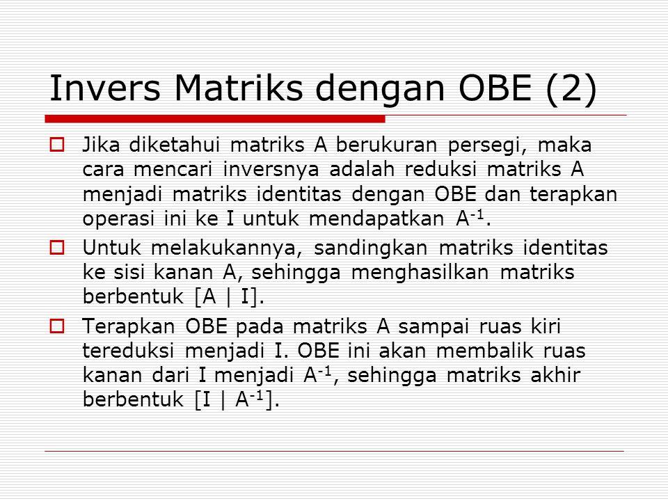 Invers Matriks dengan OBE (2)  Jika diketahui matriks A berukuran persegi, maka cara mencari inversnya adalah reduksi matriks A menjadi matriks identitas dengan OBE dan terapkan operasi ini ke I untuk mendapatkan A -1.