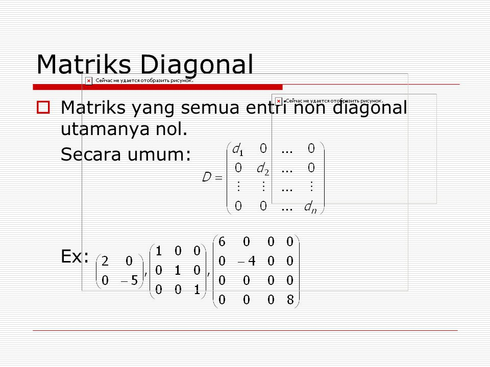 Matriks Diagonal  Matriks yang semua entri non diagonal utamanya nol. Secara umum: Ex: