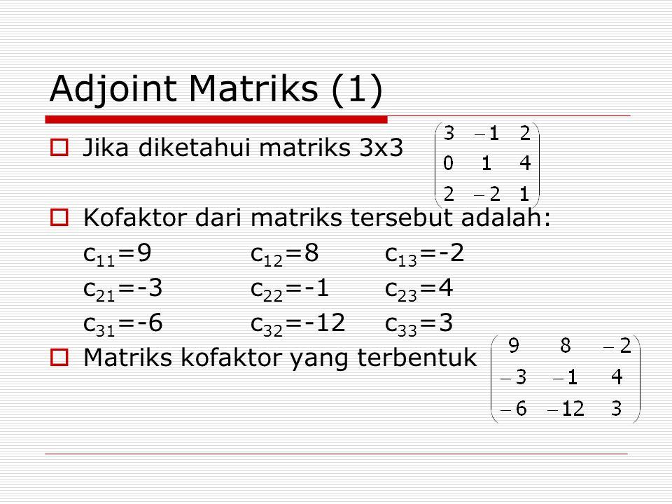 Adjoint Matriks (1)  Jika diketahui matriks 3x3  Kofaktor dari matriks tersebut adalah: c 11 =9c 12 =8c 13 =-2 c 21 =-3c 22 =-1c 23 =4 c 31 =-6c 32 =-12c 33 =3  Matriks kofaktor yang terbentuk