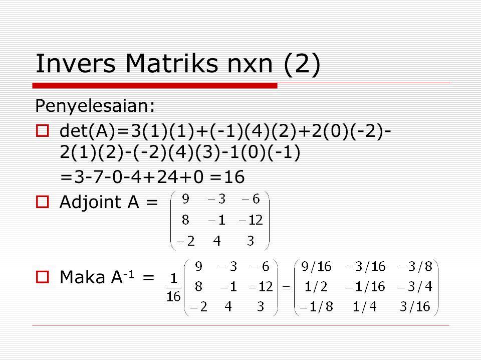 Invers Matriks nxn (2) Penyelesaian:  det(A)=3(1)(1)+(-1)(4)(2)+2(0)(-2)- 2(1)(2)-(-2)(4)(3)-1(0)(-1) =3-7-0-4+24+0 =16  Adjoint A =  Maka A -1 =