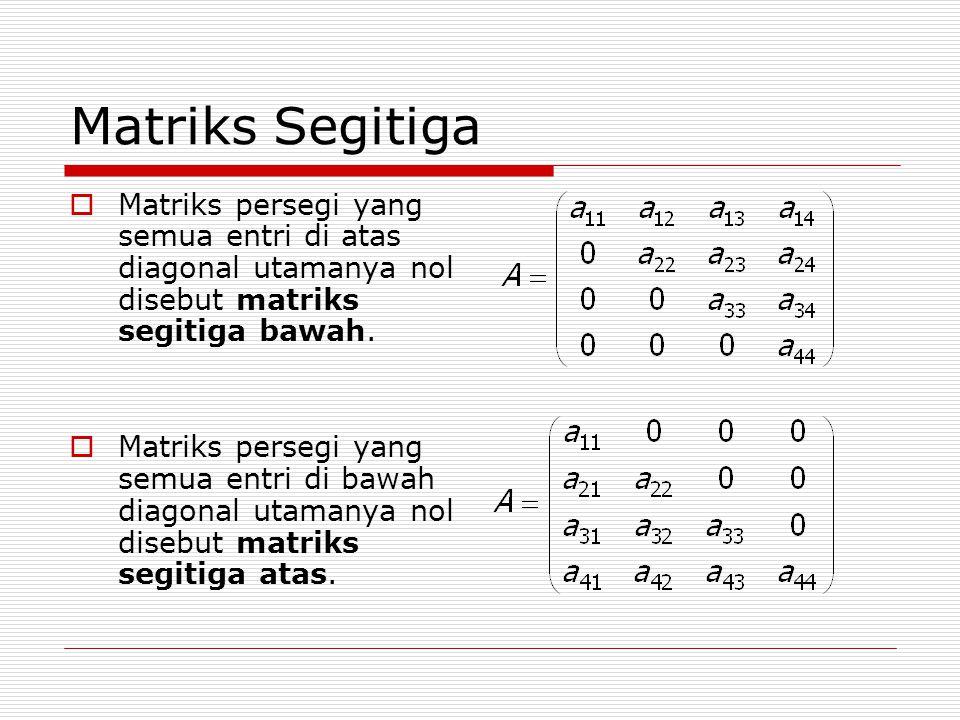 Matriks Segitiga  Matriks persegi yang semua entri di atas diagonal utamanya nol disebut matriks segitiga bawah.  Matriks persegi yang semua entri d