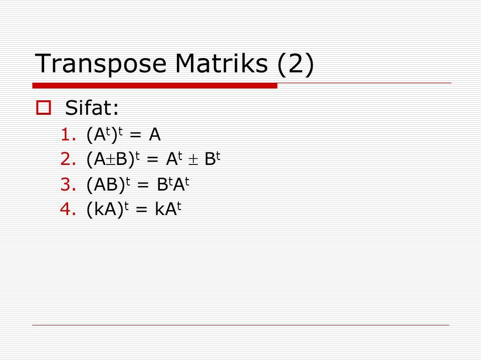 Transpose Matriks (2)  Sifat: 1.(A t ) t = A 2.(AB) t = A t  B t 3.(AB) t = B t A t 4.(kA) t = kA t