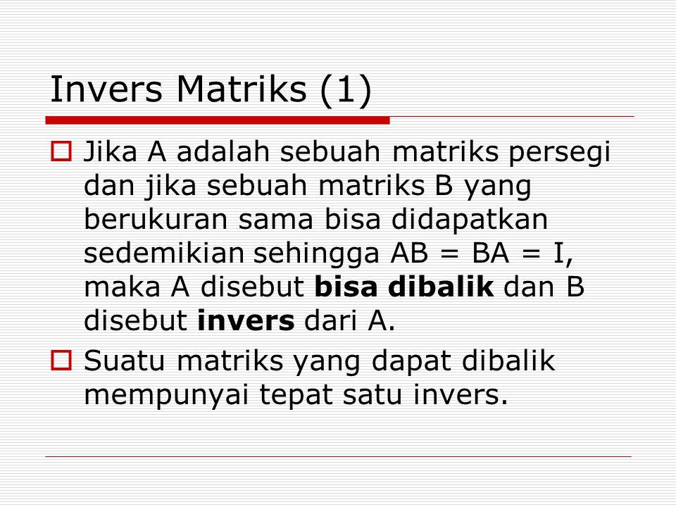 Invers Matriks (1)  Jika A adalah sebuah matriks persegi dan jika sebuah matriks B yang berukuran sama bisa didapatkan sedemikian sehingga AB = BA = I, maka A disebut bisa dibalik dan B disebut invers dari A.