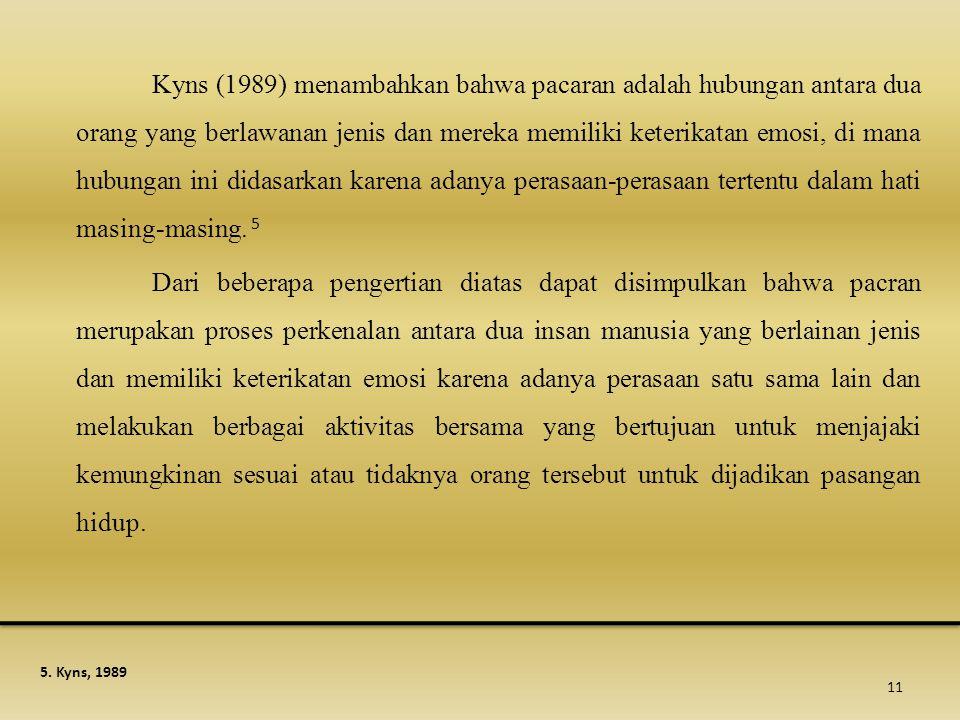 Kyns (1989) menambahkan bahwa pacaran adalah hubungan antara dua orang yang berlawanan jenis dan mereka memiliki keterikatan emosi, di mana hubungan i
