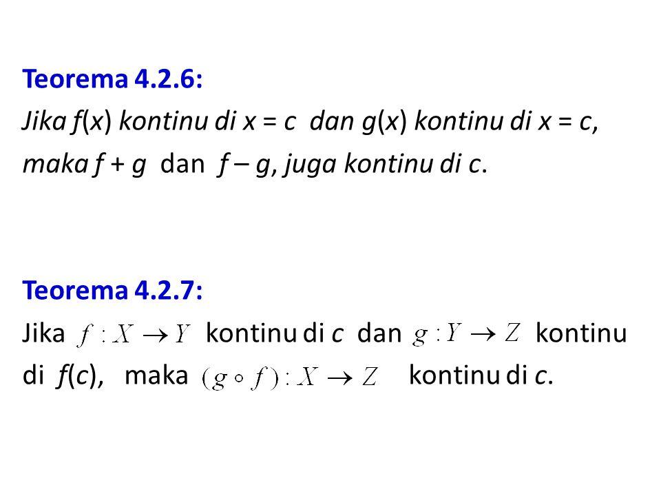 Teorema 4.2.6: Jika f(x) kontinu di x = c dan g(x) kontinu di x = c, maka f + g dan f – g, juga kontinu di c. Teorema 4.2.7: Jika kontinu di c dan kon