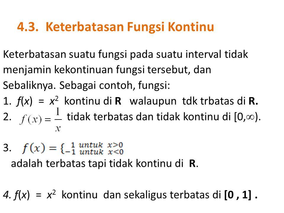 4.3. Keterbatasan Fungsi Kontinu Keterbatasan suatu fungsi pada suatu interval tidak menjamin kekontinuan fungsi tersebut, dan Sebaliknya. Sebagai con