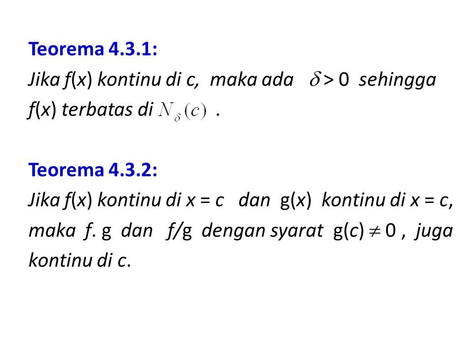 Teorema 4.3.1: Jika f(x) kontinu di c, maka ada  > 0 sehingga f(x) terbatas di. Teorema 4.3.2: Jika f(x) kontinu di x = c dan g(x) kontinu di x = c,